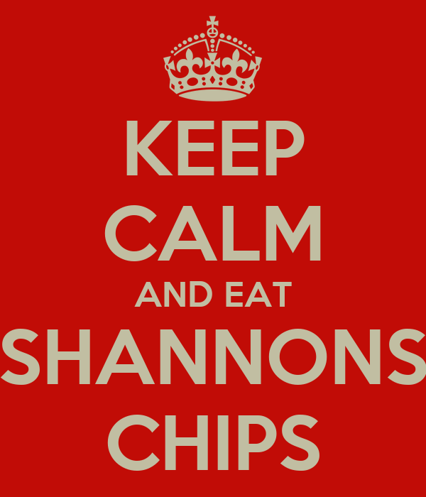 KEEP CALM AND EAT SHANNONS CHIPS