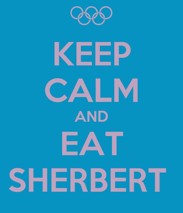 KEEP CALM AND EAT SHERBERT