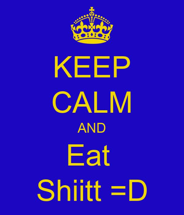 KEEP CALM AND Eat  Shiitt =D