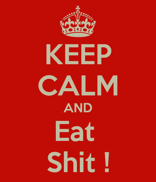 KEEP CALM AND Eat  Shit !