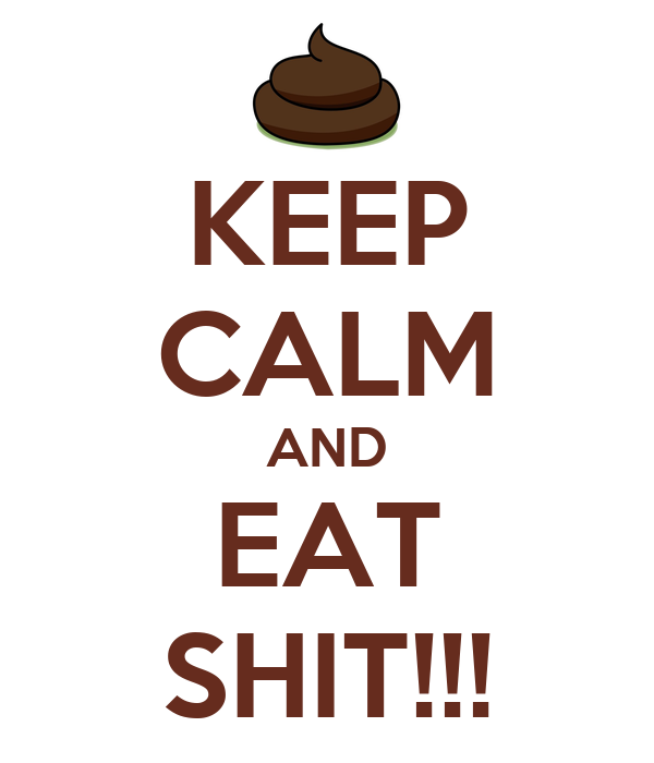 KEEP CALM AND EAT SHIT!!!