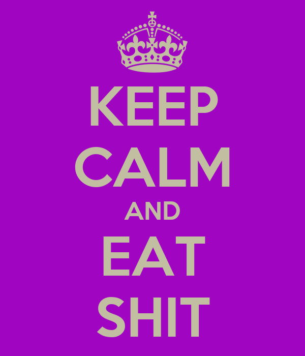 KEEP CALM AND EAT SHIT