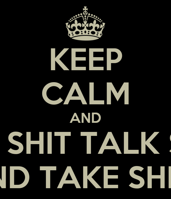 KEEP CALM AND EAT SHIT TALK SHIT AND TAKE SHITS