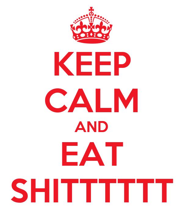 KEEP CALM AND EAT SHITTTTTT