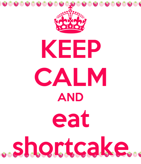 KEEP CALM AND eat shortcake