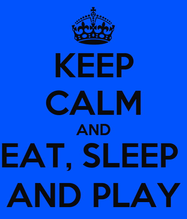KEEP CALM AND EAT, SLEEP  AND PLAY
