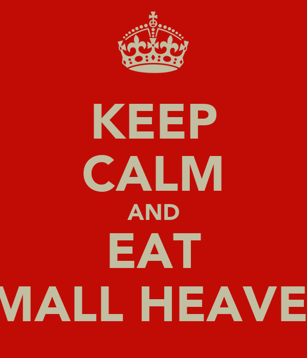 KEEP CALM AND EAT SMALL HEAVEN