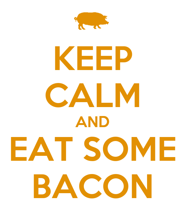 KEEP CALM AND EAT SOME BACON
