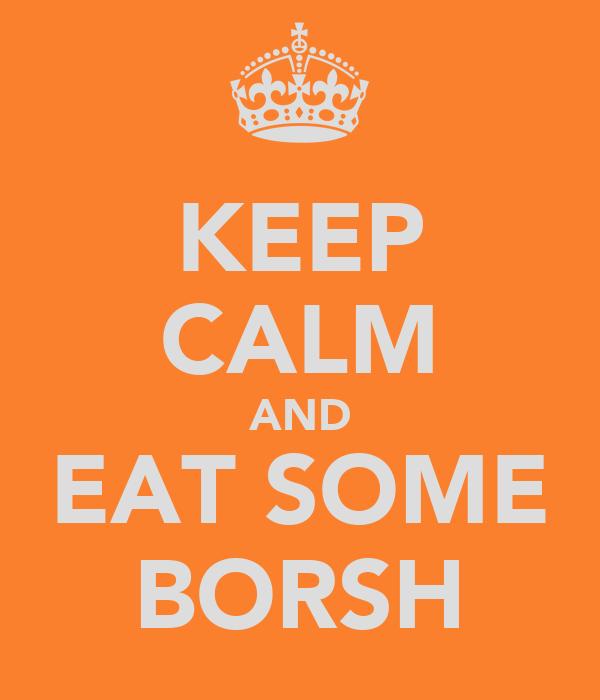 KEEP CALM AND EAT SOME BORSH