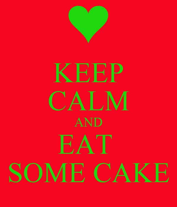 KEEP CALM AND EAT  SOME CAKE