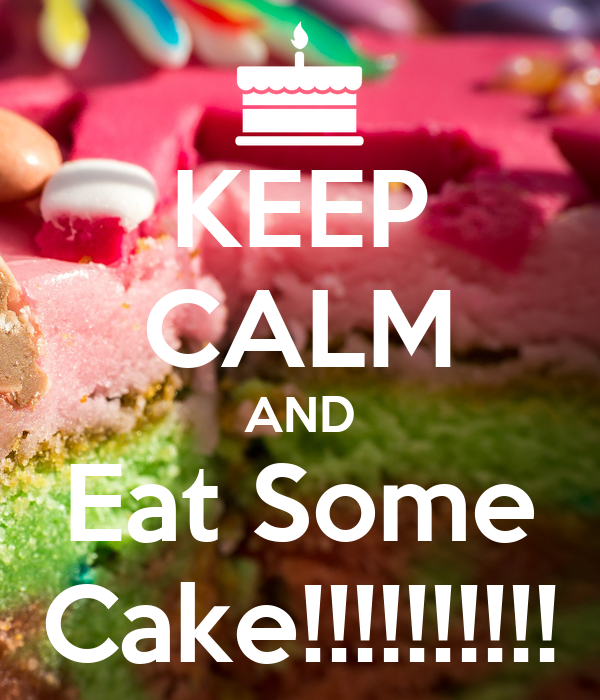 KEEP CALM AND Eat Some Cake!!!!!!!!!!