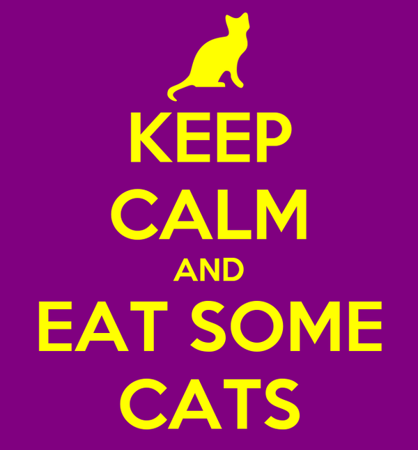 KEEP CALM AND EAT SOME CATS