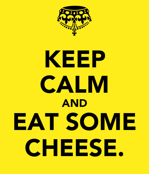 KEEP CALM AND EAT SOME CHEESE.