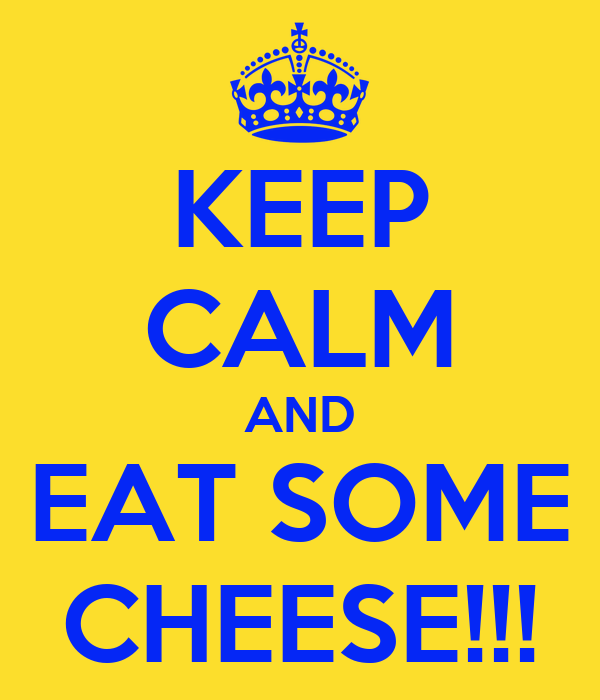 KEEP CALM AND EAT SOME CHEESE!!!