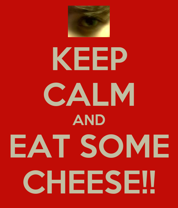 KEEP CALM AND EAT SOME CHEESE!!