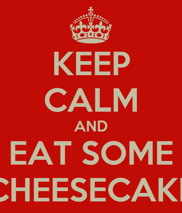 KEEP CALM AND EAT SOME CHEESECAKE