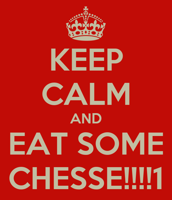 KEEP CALM AND EAT SOME CHESSE!!!!1