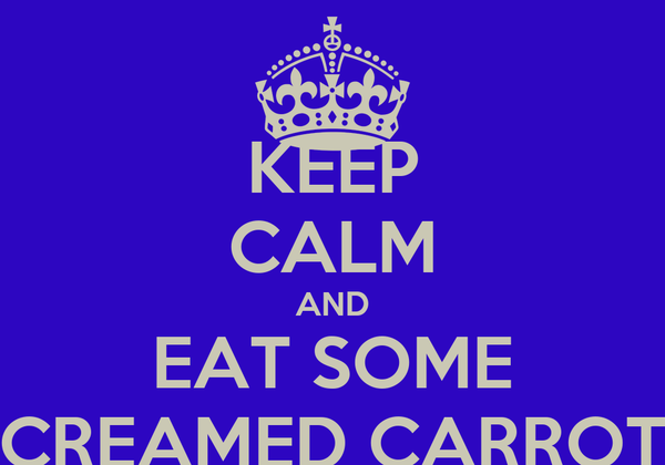KEEP CALM AND EAT SOME CREAMED CARROT