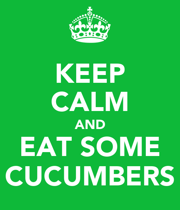 KEEP CALM AND EAT SOME CUCUMBERS