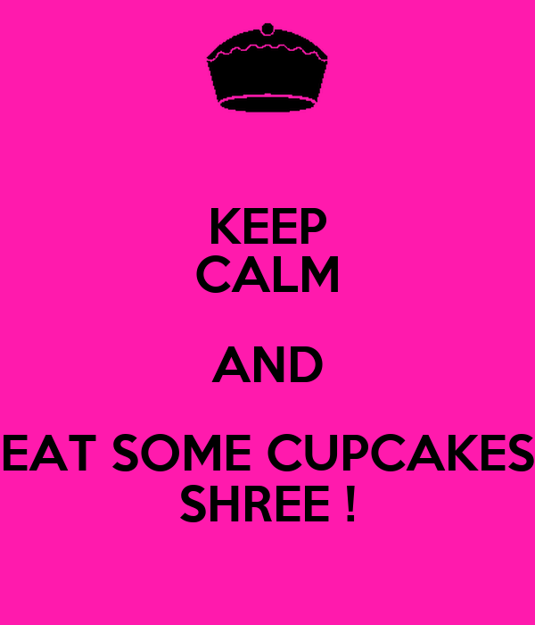 KEEP CALM AND EAT SOME CUPCAKES SHREE !