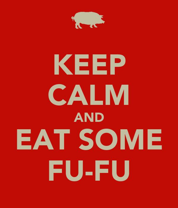 KEEP CALM AND EAT SOME FU-FU