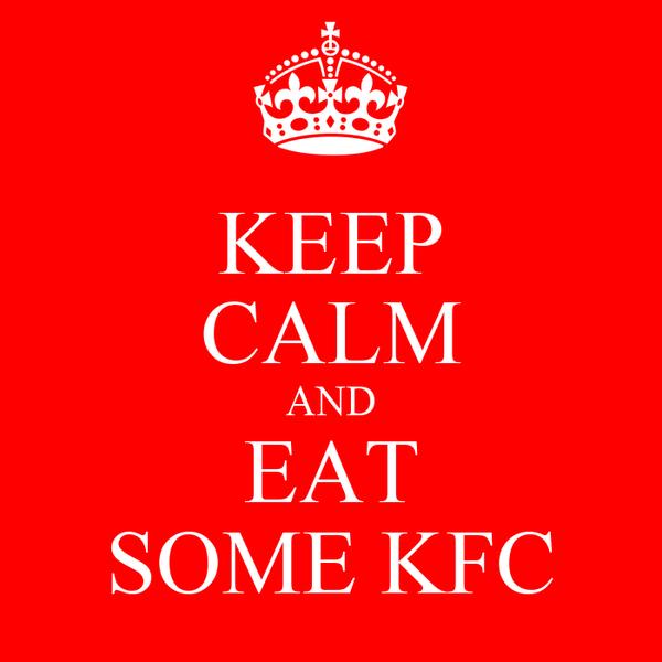 KEEP CALM AND EAT SOME KFC