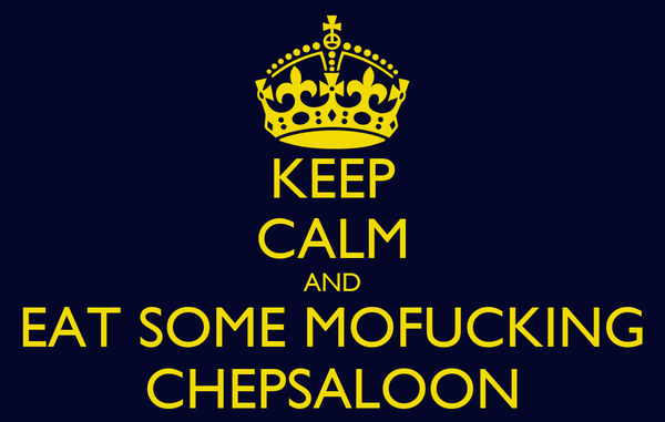 KEEP CALM AND EAT SOME MOFUCKING CHEPSALOON