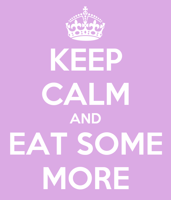 KEEP CALM AND EAT SOME MORE