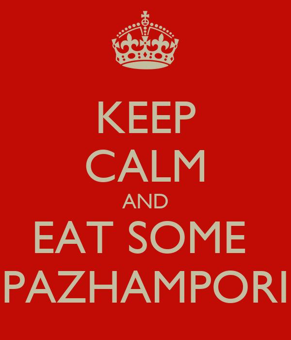 KEEP CALM AND EAT SOME  PAZHAMPORI