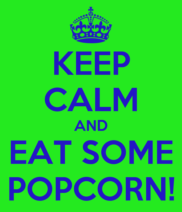 KEEP CALM AND EAT SOME POPCORN!