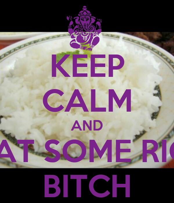 KEEP CALM AND  EAT SOME RICE BITCH