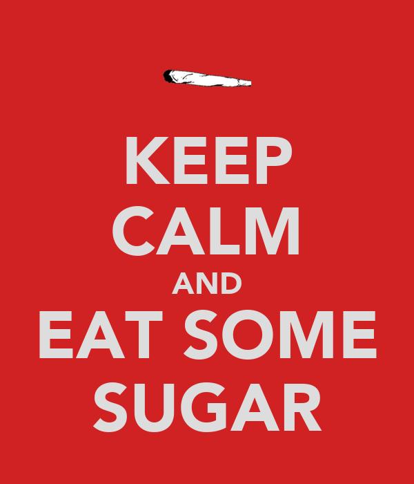 KEEP CALM AND EAT SOME SUGAR