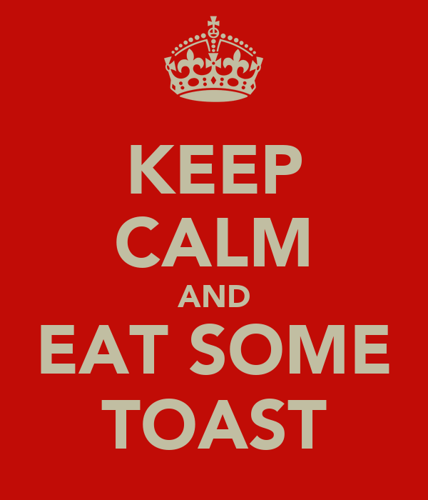 KEEP CALM AND EAT SOME TOAST