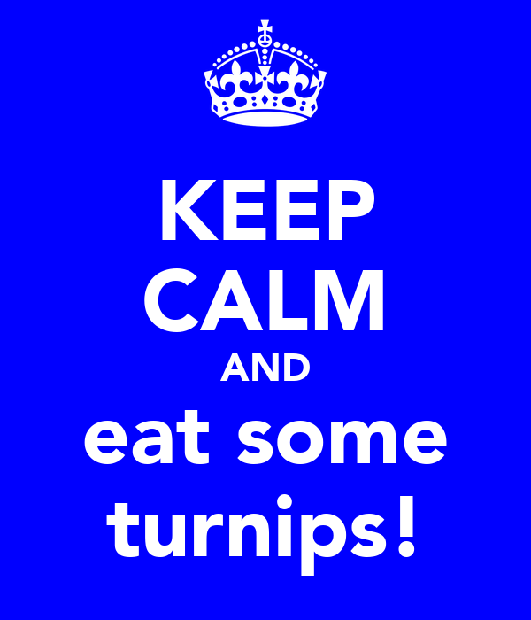 KEEP CALM AND eat some turnips!