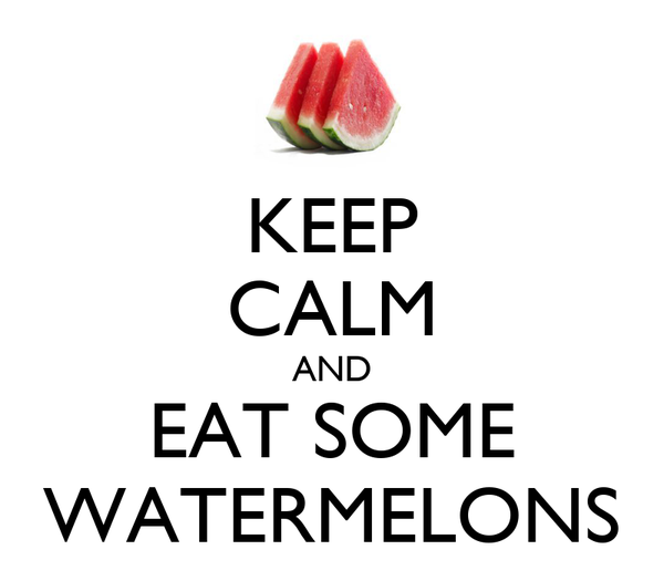 KEEP CALM AND EAT SOME WATERMELONS