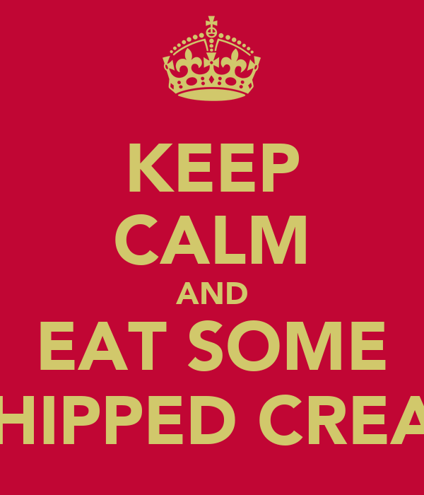 KEEP CALM AND EAT SOME WHIPPED CREAM