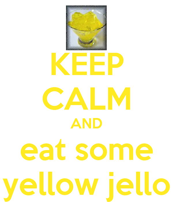 KEEP CALM AND eat some yellow jello