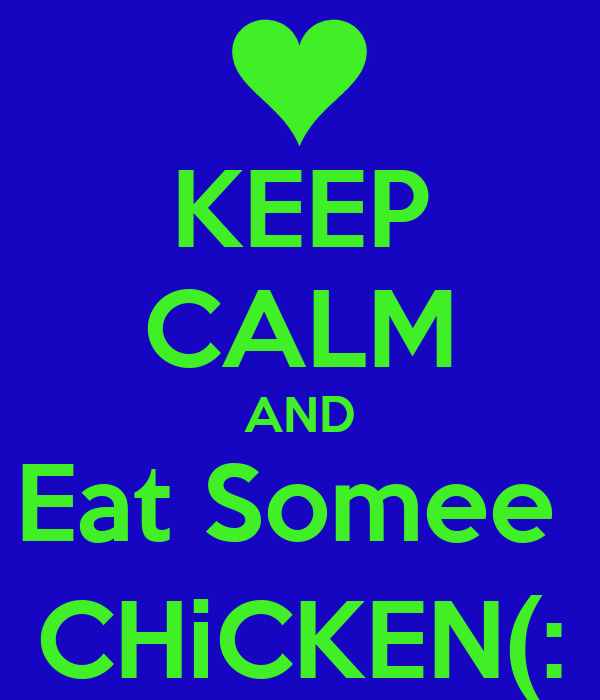 KEEP CALM AND Eat Somee  CHiCKEN(: