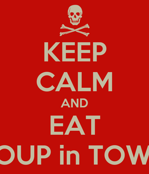 KEEP CALM AND EAT SOUP in TOWN