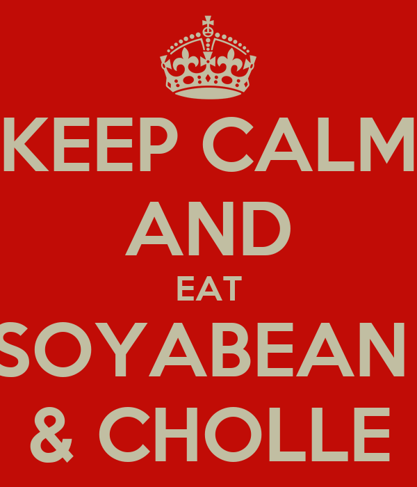 KEEP CALM AND EAT SOYABEAN  & CHOLLE
