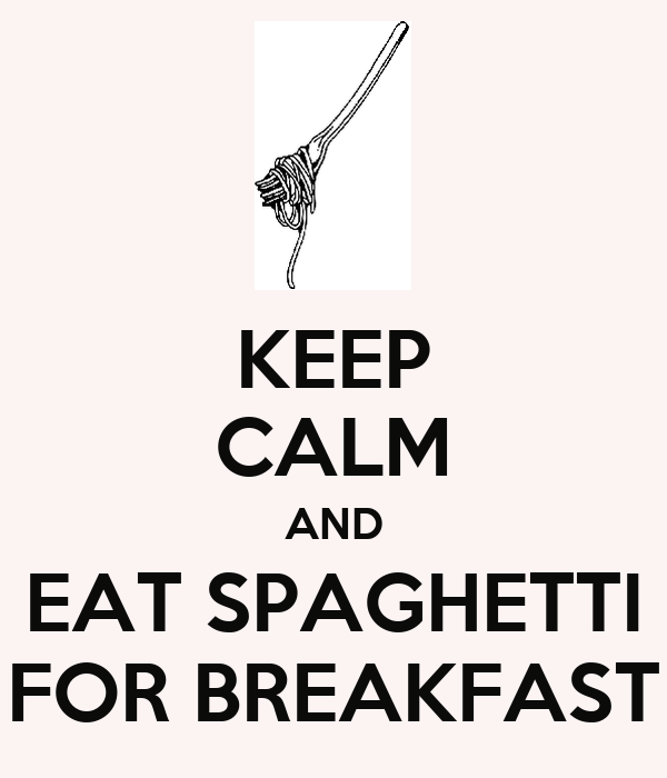 KEEP CALM AND EAT SPAGHETTI FOR BREAKFAST
