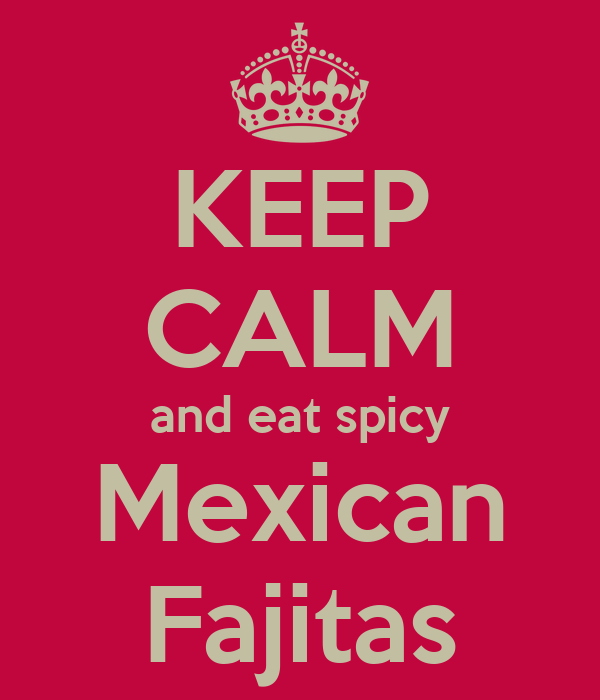 KEEP CALM and eat spicy Mexican Fajitas