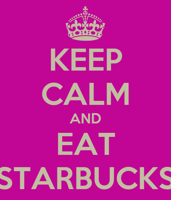 KEEP CALM AND EAT STARBUCKS