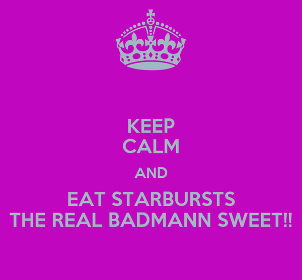 KEEP CALM AND EAT STARBURSTS THE REAL BADMANN SWEET!!