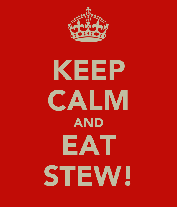 KEEP CALM AND EAT STEW!