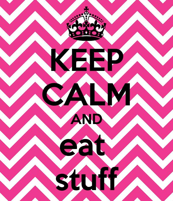 KEEP CALM AND eat  stuff