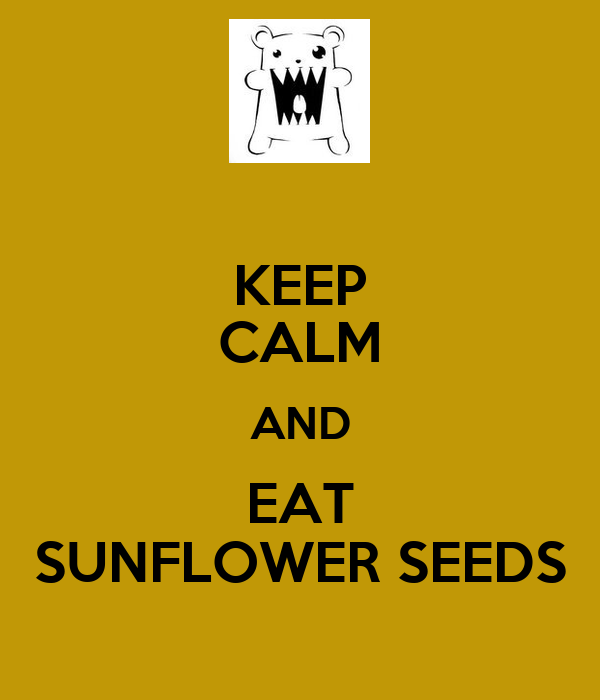 KEEP CALM AND EAT SUNFLOWER SEEDS