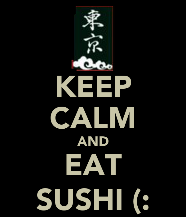 KEEP CALM AND EAT SUSHI (: