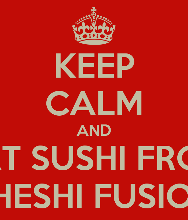 KEEP CALM AND EAT SUSHI FROM THESHI FUSION