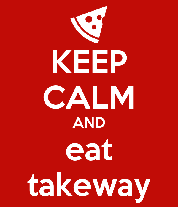 KEEP CALM AND eat takeway